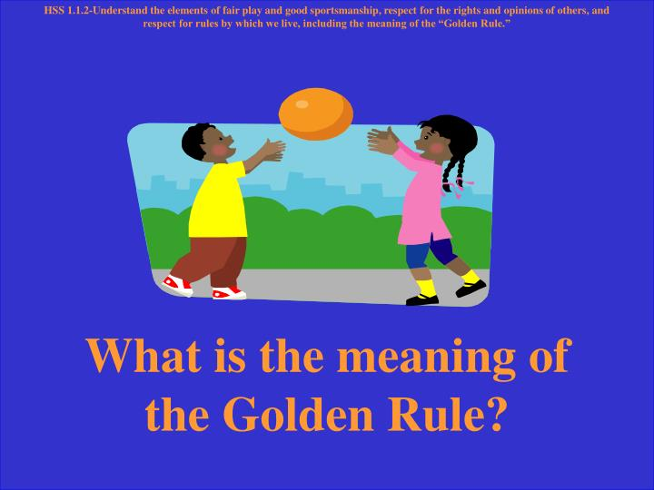 "HSS 1.1.2-Understand the elements of fair play and good sportsmanship, respect for the rights and opinions of others, and respect for rules by which we live, including the meaning of the ""Golden Rule."""