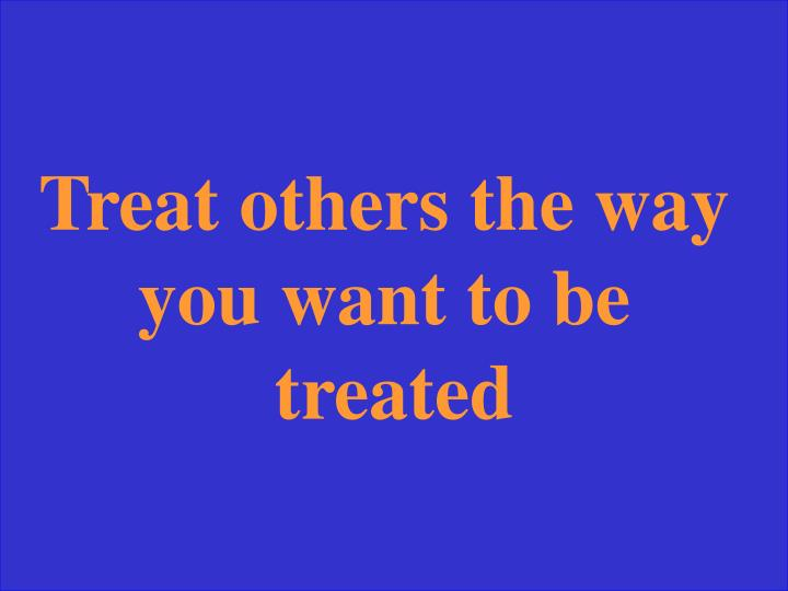 Treat others the way