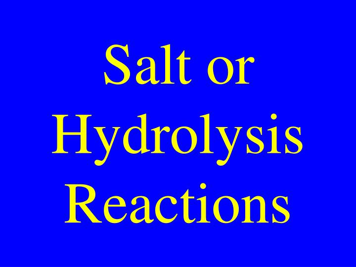 Salt or hydrolysis reactions