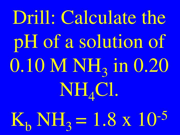 Drill: Calculate the pH of a solution of 0.10 M NH