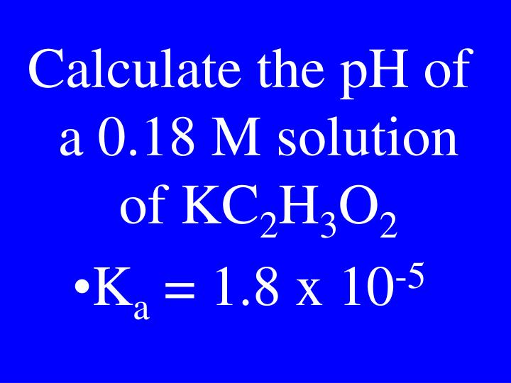 Calculate the pH of a 0.18 M solution of KC