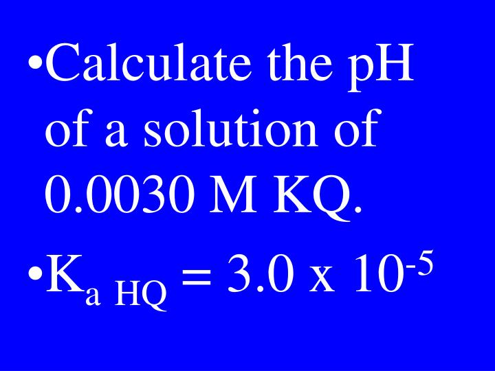 Calculate the pH of a solution of 0.0030 M KQ.