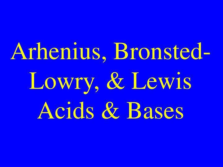 Arhenius, Bronsted-Lowry, & Lewis Acids & Bases