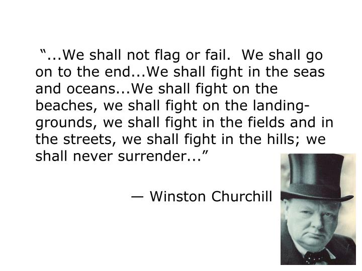 """...We shall not flag or fail.  We shall go on to the end...We shall fight in the seas and oceans...We shall fight on the beaches, we shall fight on the landing-grounds, we shall fight in the fields and in the streets, we shall fight in the hills; we shall never surrender..."""