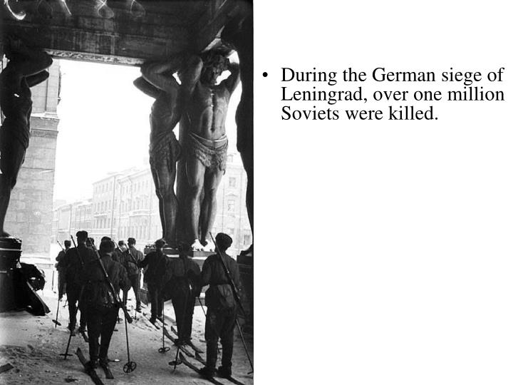 During the German siege of Leningrad, over one million Soviets were killed.