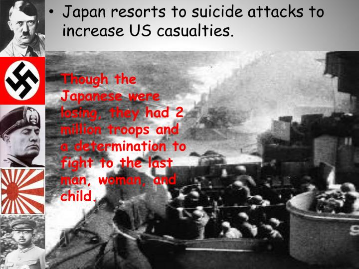 Japan resorts to suicide attacks to increase US casualties.