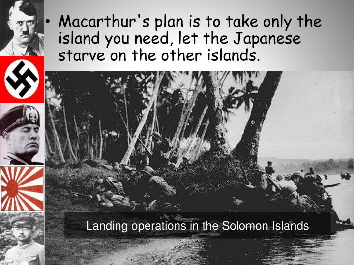 Macarthur's plan is to take only the island you need, let the Japanese starve on the other islands.
