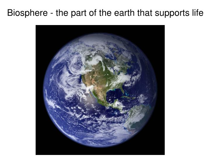 Biosphere - the part of the earth that supports life