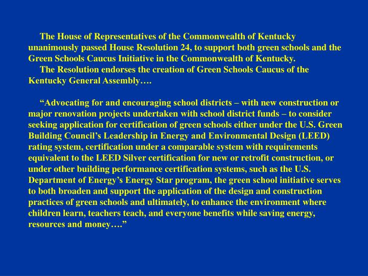 The House of Representatives of the Commonwealth of Kentucky unanimously passed House Resolution 24, to support both green schools and the Green Schools Caucus Initiative in the Commonwealth of Kentucky.