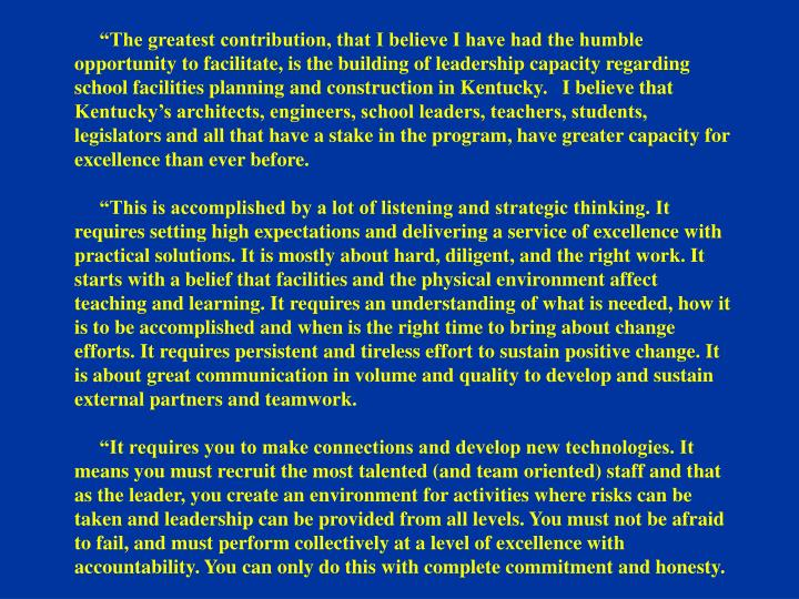 """The greatest contribution, that I believe I have had the humble opportunity to facilitate, is the building of leadership capacity regarding school facilities planning and construction in Kentucky.   I believe that Kentucky's architects, engineers, school leaders, teachers, students, legislators and all that have a stake in the program, have greater capacity for excellence than ever before."