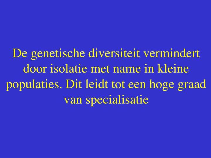 De genetische diversiteit vermindert door isolatie met name in kleine populaties. Dit leidt tot een hoge graad van specialisatie