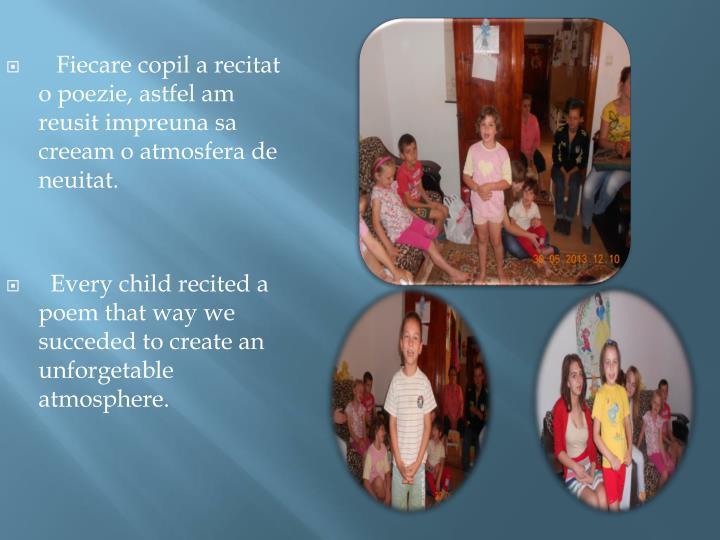 Fiecare copil a recitat   o poezie, astfel am  reusit impreuna sa creeam o atmosfera de neuitat.