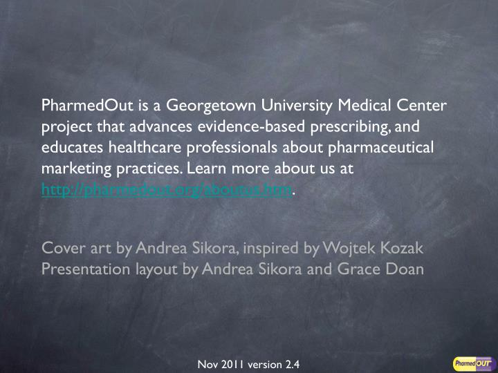 PharmedOut is a Georgetown University Medical Center project that advances evidence-based prescribing, and educates healthcare professionals about pharmaceutical marketing practices. Learn more about us at