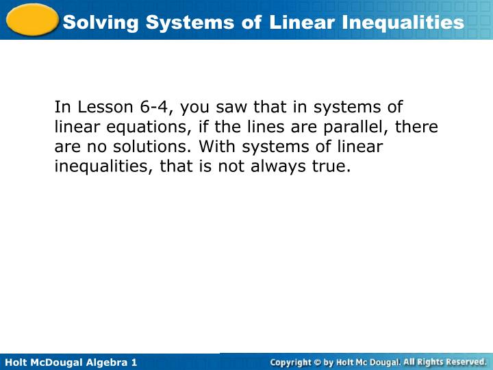 In Lesson 6-4, you saw that in systems of linear equations, if the lines are parallel, there are no solutions. With systems of linear inequalities, that is not always true.