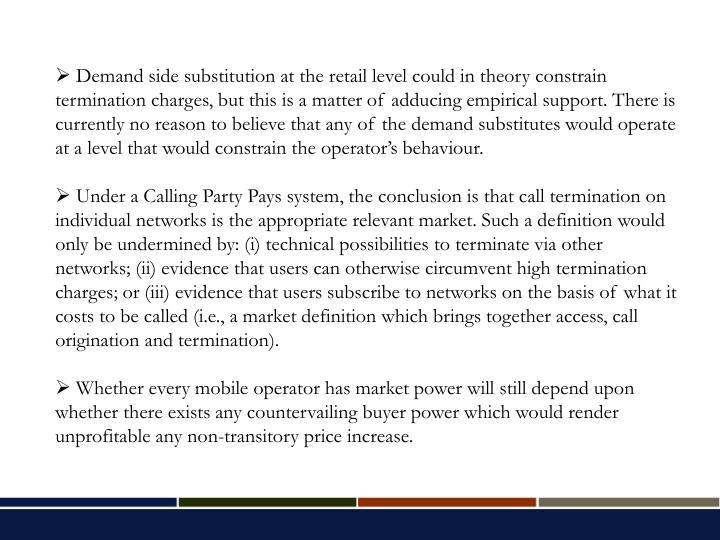 Demand side substitution at the retail level could in theory constrain termination charges, but this is a matter of adducing empirical support. There is currently no reason to believe that any of the demand substitutes would operate at a level that would constrain the operator's behaviour.