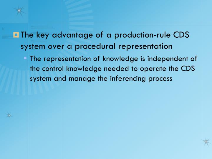 The key advantage of a production-rule CDS system over a procedural representation