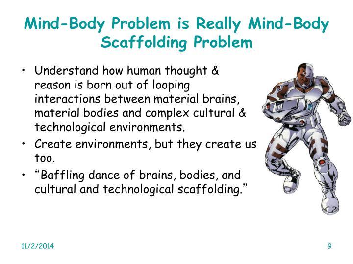 Mind-Body Problem is Really Mind-Body Scaffolding Problem