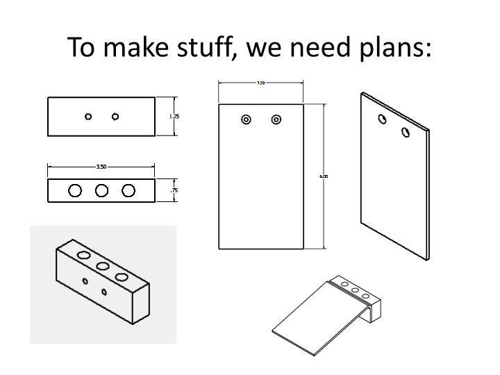 To make stuff, we need plans: