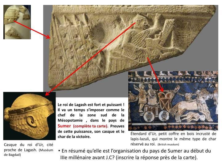 Le roi de Lagash est fort et puissant ! Il va un temps s'imposer comme le chef de la zone sud de la Mésopotamie , dans le pays de