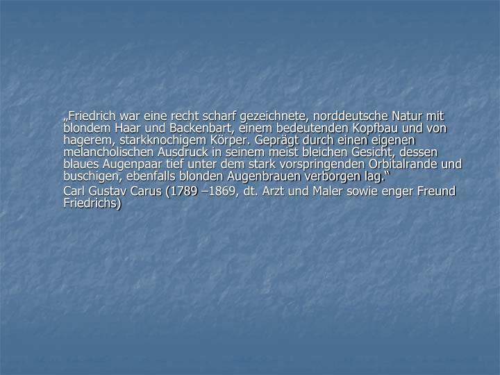 """""""Friedrich war eine recht scharf gezeichnete, norddeutsche Natur mit blondem Haar und Backenbart, einem bedeutenden Kopfbau und von hagerem, starkknochigem Körper. Geprägt durch einen eigenen melancholischen Ausdruck in seinem meist bleichen Gesicht, dessen blaues Augenpaar tief unter dem stark vorspringenden Orbitalrande und buschigen, ebenfalls blonden Augenbrauen verborgen lag."""""""