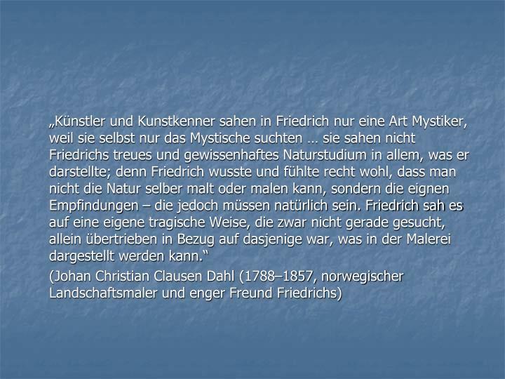 """""""Künstler und Kunstkenner sahen in Friedrich nur eine Art Mystiker, weil sie selbst nur das Mystische suchten … sie sahen nicht Friedrichs treues und gewissenhaftes Naturstudium in allem, was er darstellte; denn Friedrich wusste und fühlte recht wohl, dass man nicht die Natur selber malt oder malen kann, sondern die eignen Empfindungen – die jedoch müssen natürlich sein. Friedrich sah es auf eine eigene tragische Weise, die zwar nicht gerade gesucht, allein übertrieben in Bezug auf dasjenige war, was in der Malerei dargestellt werden kann."""""""