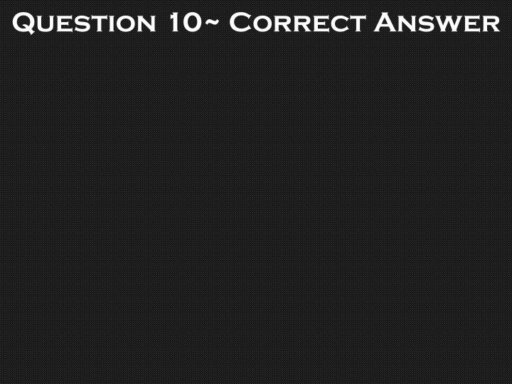 Question 10~ Correct Answer