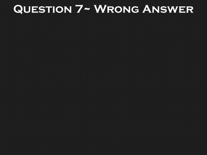 Question 7~ Wrong Answer
