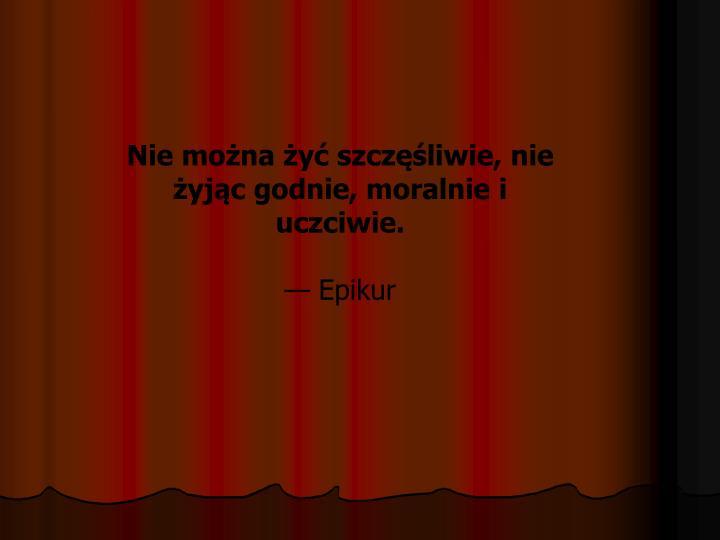 Nie można żyć szczęśliwie, nie żyjąc godnie, moralnie i uczciwie.