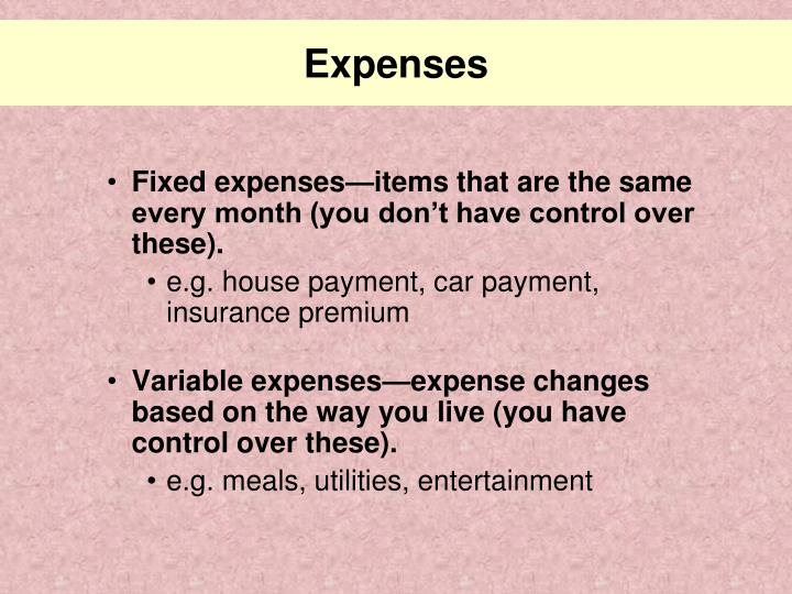Fixed expenses—items that are the same every month (you don't have control over these).