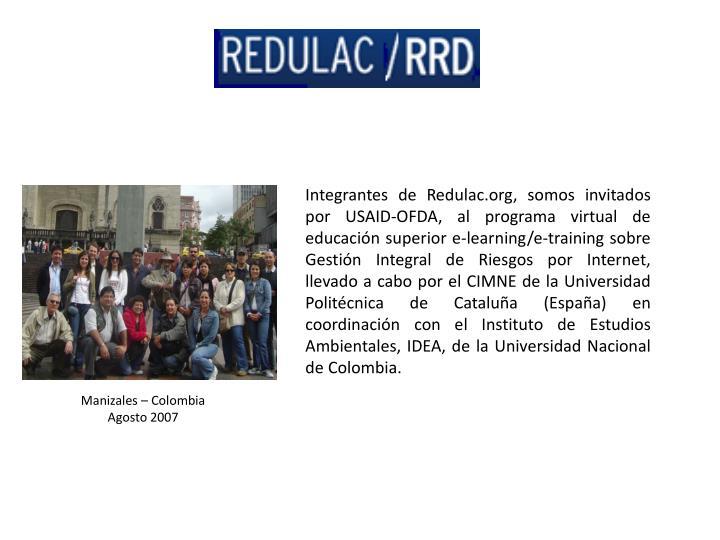 Integrantes de Redulac.org, somos invitados por USAID-OFDA, al programa virtual de educación superior e-learning/e-training sobre Gestión Integral de Riesgos por Internet, llevado a cabo por el CIMNE de la Universidad Politécnica de Cataluña (España) en coordinación con el Instituto de Estudios Ambientales, IDEA, de la Universidad Nacional de Colombia.