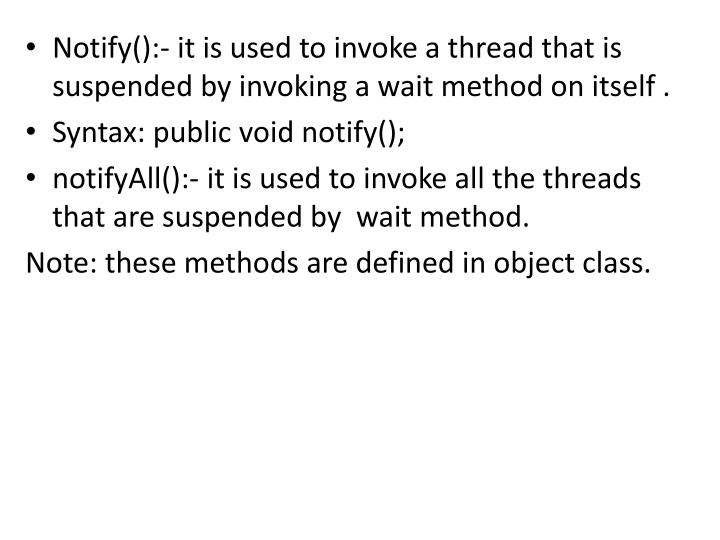 Notify():- it is used to invoke a thread that is suspended by invoking a wait method on itself .