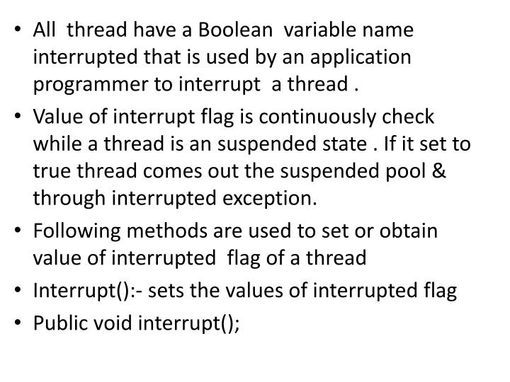 All  thread have a Boolean  variable name interrupted that is used by an application programmer to interrupt  a thread .