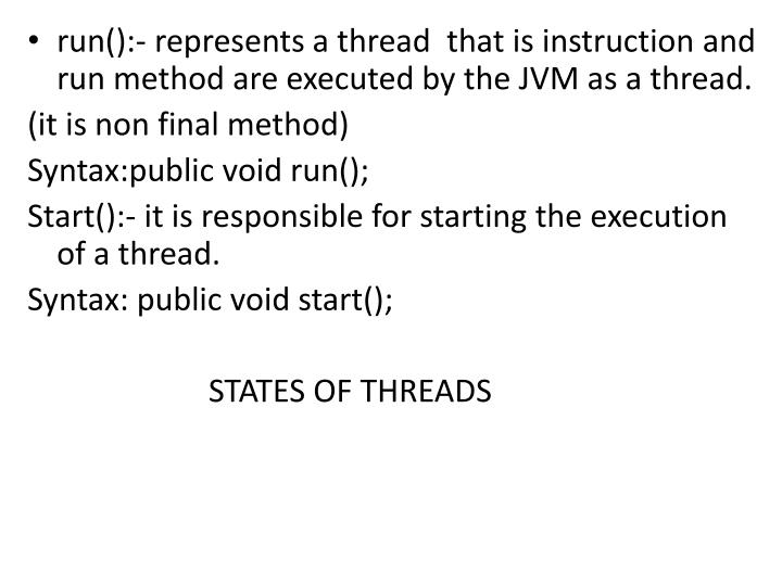 run():- represents a thread  that is instruction and run method are executed by the JVM as a thread.