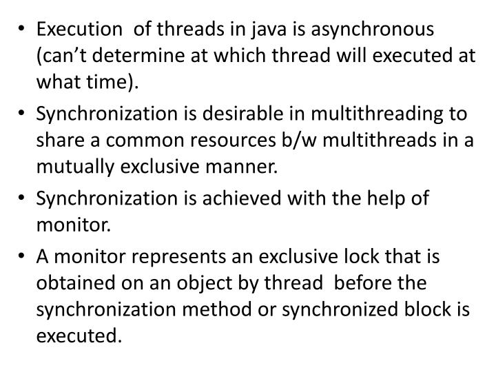 Execution  of threads in java is asynchronous (can't determine at which thread will executed at what time).