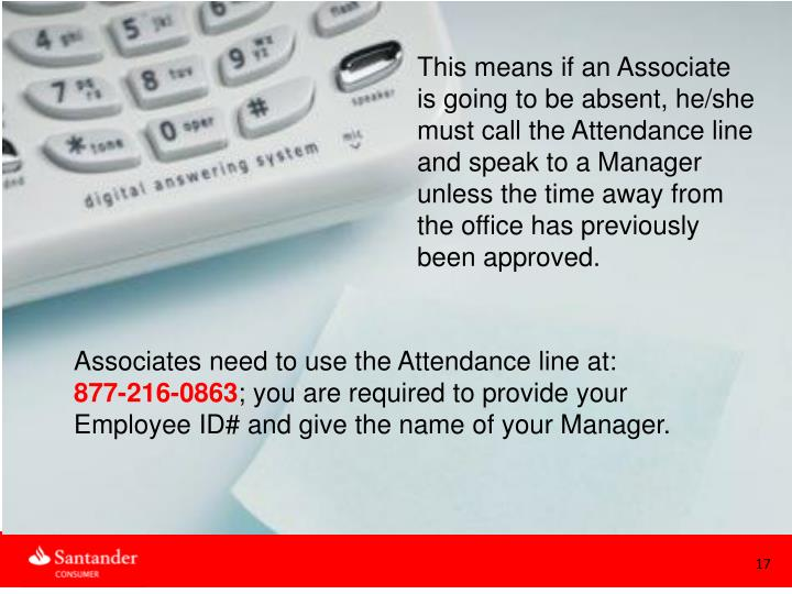 This means if an Associate is going to be absent, he/she must call the Attendance line and speak to a Manager unless the time away from the office has previously been approved.