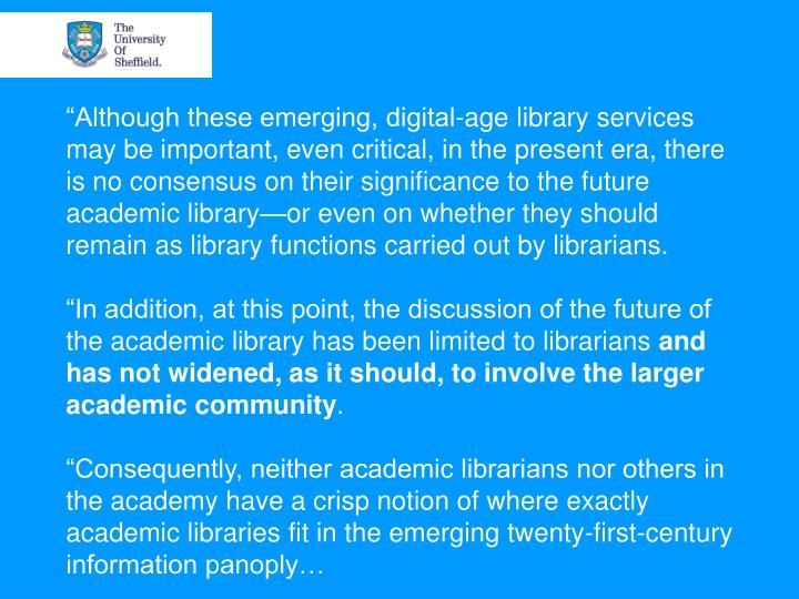 """Although these emerging, digital-age library services may be important, even critical, in the present era, there is no consensus on their significance to the future academic library—or even on whether they should remain as library functions carried out by librarians."