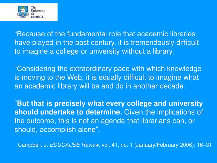 """Because of the fundamental role that academic libraries have played in the past century, it is tremendously difficult to imagine a college or university without a library."