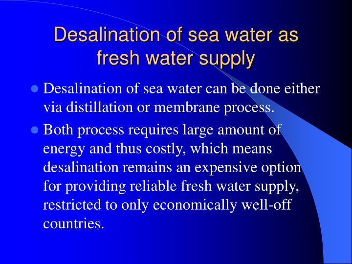 Desalination of sea water as fresh water supply