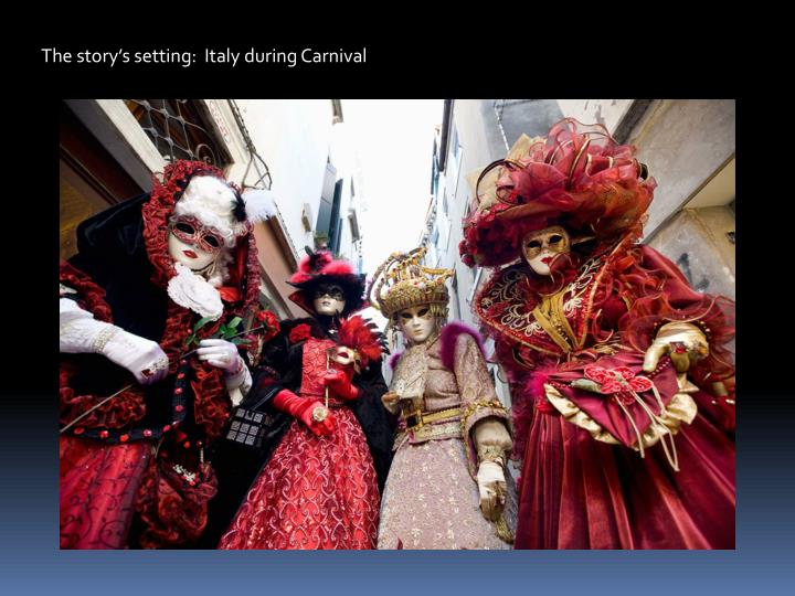 The storys setting:  Italy during Carnival