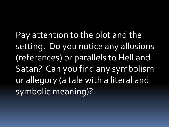 Pay attention to the plot and the setting.  Do you notice any allusions (references) or parallels to Hell and Satan?  Can you find any symbolism or allegory (a tale with a literal and symbolic meaning)?