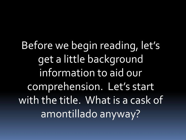 Before we begin reading, lets get a little background information to aid our comprehension.  Lets start with the title.  What is a cask of amontillado anyway?