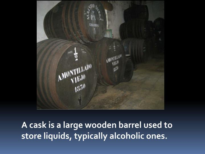 A cask is a large wooden barrel used to store liquids, typically alcoholic ones.