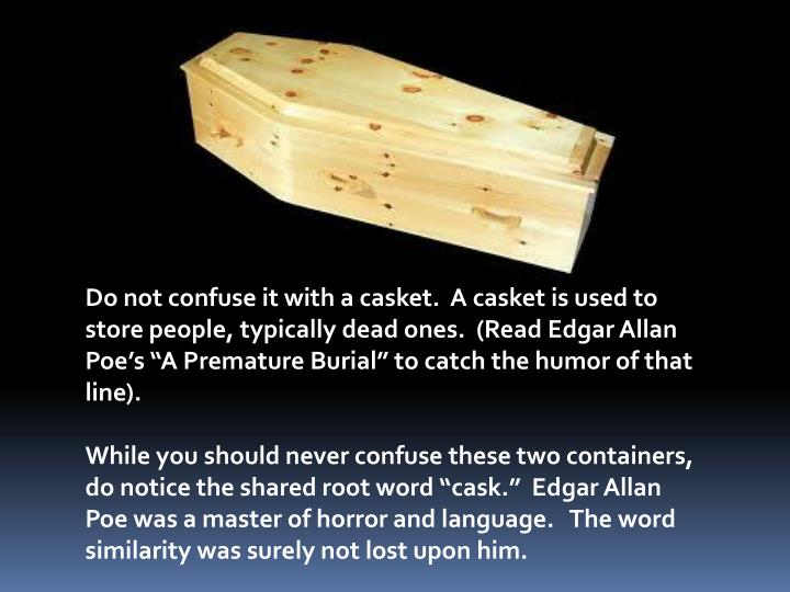 Do not confuse it with a casket.  A casket is used to store people, typically dead ones.  (Read Edgar Allan Poes A Premature Burial to catch the humor of that line).