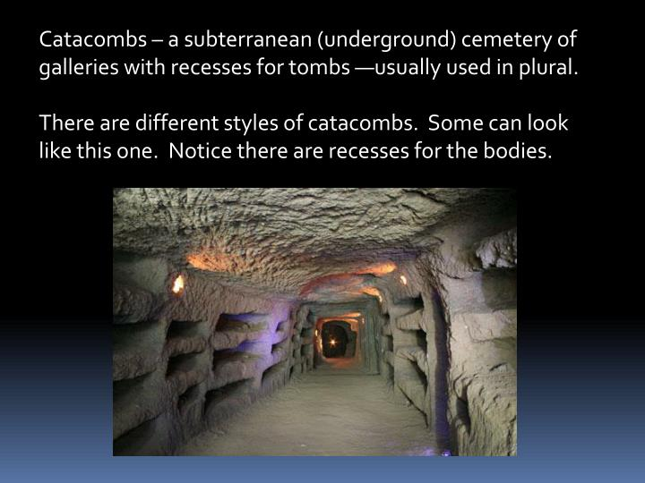 Catacombs  a subterranean (underground) cemetery of galleries with recesses for tombs usually used in plural.