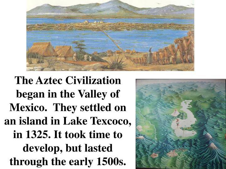 The Aztec Civilization began in the Valley of Mexico.  They settled on an island in Lake Texcoco, in 1325. It took time to develop, but lasted through the early 1500s.