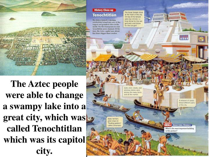 The Aztec people were able to change a swampy lake into a great city, which was called Tenochtitlan which was its capitol city.
