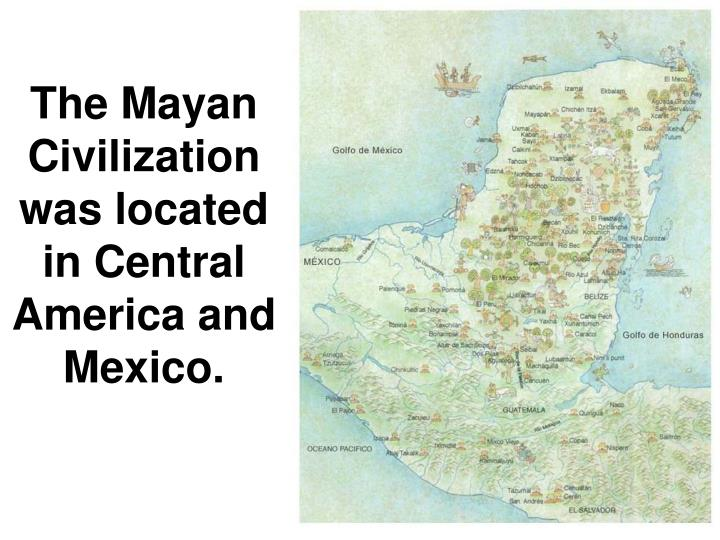 The Mayan Civilization was located in Central America and Mexico.