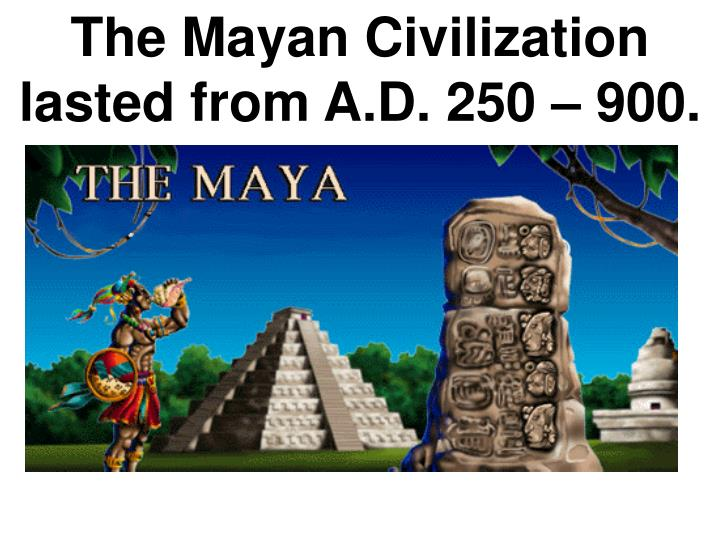 The Mayan Civilization lasted from A.D. 250 – 900.