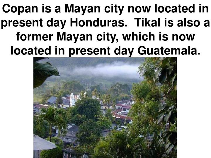 Copan is a Mayan city now located in present day Honduras.  Tikal is also a former Mayan city, which is now located in present day Guatemala.