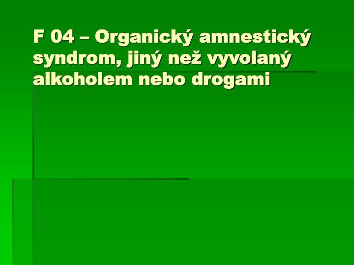 F 04 – Organický amnestický syndrom, jiný než vyvolaný alkoholem nebo drogami